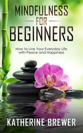 Mindfulness for Beginners: How to Live Your Everyday Life with Peace and Happiness