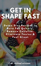 Get in Shape Fast: Detox Diet Recipes to Burn Fat Quickly, Remove Cellulite, Eliminate Toxins & Feel Great