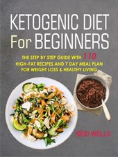 Ketogenic Diet For Beginners: The Step By Step Guide With 110 High-Fat Recipes And 7 Day Meal Plan For Weight Loss & Healthy Living | Reid Wells |