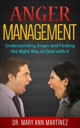 Anger Management: Understanding Anger and Finding the Right Way to Deal with it | Dr. Mary Ann Martínez |