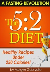 The 5:2 Diet:  (A Fasting Revolution) Healthy Recipes Under 250 Calories! | Meigyn Gabryelle |