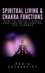 Spiritual Living & Chakra Functions: How to Build a Great Fortune by Balancing the Chakras | Robin Sacredfire |