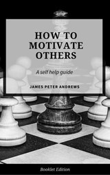 How to Motivate Others (Self Help) | James Peter Andrews |