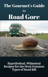 The Gourmet's Guide to Road Gore: Hypothetical, Whimsical Recipes for the Most Common Types of Road Kill | Baptiste Robicheaux |