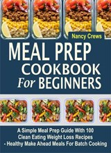 Meal Prep Cookbook For Beginners: A Simple Meal Prep Guide With 100 Clean Eating Weight Loss Recipes  - Healthy Make Ahead Meals For Batch Cooking | Nancy Crews |