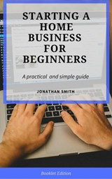 Starting a Home Business for Beginners | Jonathan Smith |