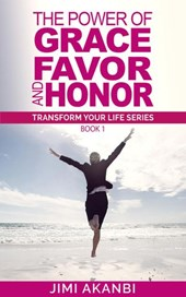 The Power of Grace, Favor and Honor (Transform Your Life Series Book 1)