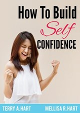 How to Build Self-Confidence | Terry A. Hart ; Mellisa R. Hart |