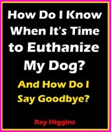How Do I Know When It's Time to Euthanize My Dog?: How Do I Say Goodbye? | Ray Higgins |
