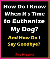 How Do I Know When It's Time to Euthanize My Dog?: How Do I Say Goodbye?