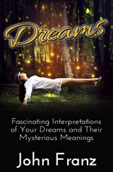 Dreams - Fascinating Interpretations of Your Dreams and Their Mysterious Meanings | John Franz |