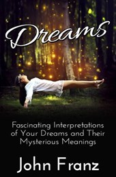 Dreams: Fascinating Interpretations of Your Dreams and Their Mysterious Meanings | John Franz |