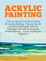 Acrylic Painting: The Ultimate Crash Course To Acrylic Painting | Jim Lee |