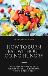 How to Burn Fat Without Going Hungry: Keto Diet Recipes to Lose Weight Naturally, Eliminate Toxins & Feel Great