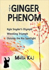 The Ginger Phenom: Kyle Snyder's Olympic Wrestling Triumph Outside the Rio Spotlight (The Triumphs in Rio You Didn't See, #2) | Maria Kaj |