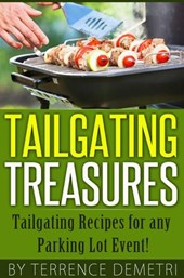 Tailgating Treasures:  Tailgating Recipes for any Parking Lot Event! | Terrence Demetri |