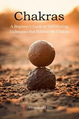 Chakras (A Beginner's Guide to Self-Healing Techniques that Balance the Chakras) | Chakra and You |