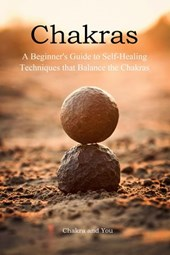 Chakras (A Beginner's Guide to Self-Healing Techniques that Balance the Chakras)