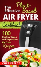 The Effective Plant-Based Air Fryer Cookbook | Chef Effect |