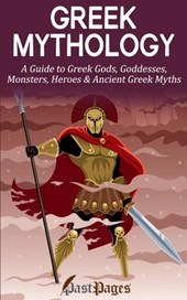 Greek Mythology: A Guide to Greek Gods, Goddesses, Monsters, Heroes & Ancient Greek Myths