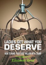 Ladies Get What You Deserve: How to make your first million with Trump | Elizabeth Bond |