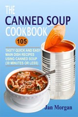 The Canned Soup Cookbook: 105 Tasty Quick And Easy Main Dish Recipes Using Canned Soup (30 Minutes Or Less) | Jan Morgan |