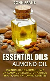 Almond Oil - Amazing All Natural Almond Oil Recipes For Beauty, Gifts, Health and More! | John Franz |