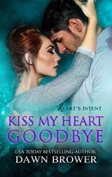 Kiss My Heart Goodbye (Heart's Intent, #4) | Dawn Brower |