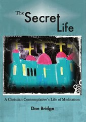 The Secret Life, A Christian Contemplative's Life of Meditation | Dan Bridge |