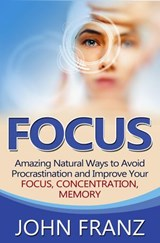 Focus - Amazing Natural Ways to Avoid Procrastination and Improve Your Focus, Concentration, Memory | John Franz |