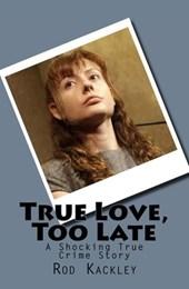 True Love, Too Late (A Shocking True Crime Story)