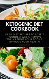 Ketogenic Diet Cookbook: Keto Diet Recipes to Lose 7 Pounds a Week, Remove Toxins From Your Body & Improve Your Health