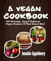 A Vegan Cookbook: 100 Amazing, Easy & Delicious Vegan Recipes (A Plant Based Diet) | Jennifer Appleberry |