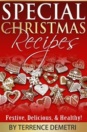 Special Christmas Recipes:  Festive, Delicious, and Healthy Recipes! | Terrence Demetri |