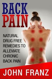 Back Pain: Natural Drug Free Remedies to Alleviate Chronic Back Pain | John Franz |