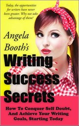 Writing Success Secrets: How To Conquer Self Doubt, And Achieve Your Writing Goals, Starting Today | Angela Booth |