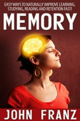Memory - Easy Ways to Naturally Improve Learning, Studying, Reading and Retention Fast! | John Franz |