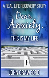 Dear Anxiety. This Is My Life | John Crawford |