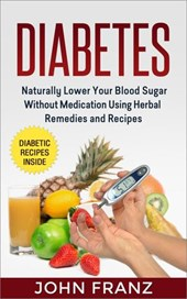 Diabetes: Naturally Lower Your Blood Sugar Without Medication Using Herbal Remedies and Recipes
