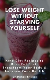 Lose Weight Without Starving Yourself: Keto Diet Recipes to Burn Fat Fast, Transform Your Body & Improve Your Health