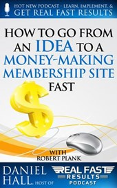 How To Go From an Idea to a Money-Making Membership Site Fast (Real Fast Results, #25)