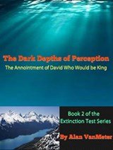 The Dark Depths of Perception: The Annointment of David Who Would be King  (Book two of the Extinction Test Series) | Alan VanMeter |