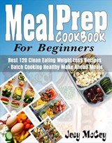 Meal Prep Cookbook For Beginners:  Best 120+ Clean Eating Weight Loss Recipes - Batch Cooking Healthy Make Ahead Meals | Joey McCoy |
