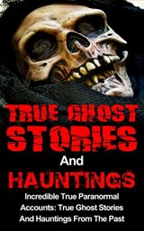 True Ghost Stories And Hauntings: Incredible True Paranormal Accounts: True Ghost Stories And Hauntings From The Past | Travis S. Kennedy |