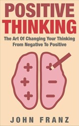 POSITIVE THINKING - The Art of Changing Your Thinking From Negative to Positive | John Franz |