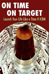 On Time On Target- Launch your life like a Titan II ICBM | Kirk Kuhn |