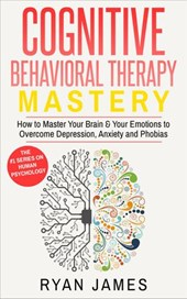 Cognitive Behavioral Therapy: Mastery - How to Master Your Brain & Your Emotions to Overcome Depression, Anxiety and Phobias (Cognitive Behavioral Therapy Series, #2)