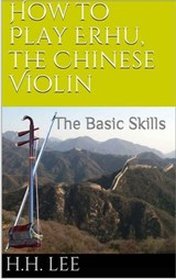 How to Play Erhu, the Chinese Violin: The Basic Skills | H.H. Lee |