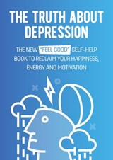 "The Truth About Depression: The New ""Feel Good"" Self-Help Book To Reclaim Your Happiness, Energy And Motivation 