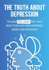 "The Truth About Depression: The New ""Feel Good"" Self-Help Book To Reclaim Your Happiness, Energy And Motivation"